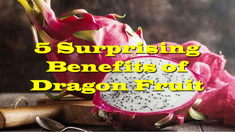 5 Surprising Benefits of Dragon Fruit